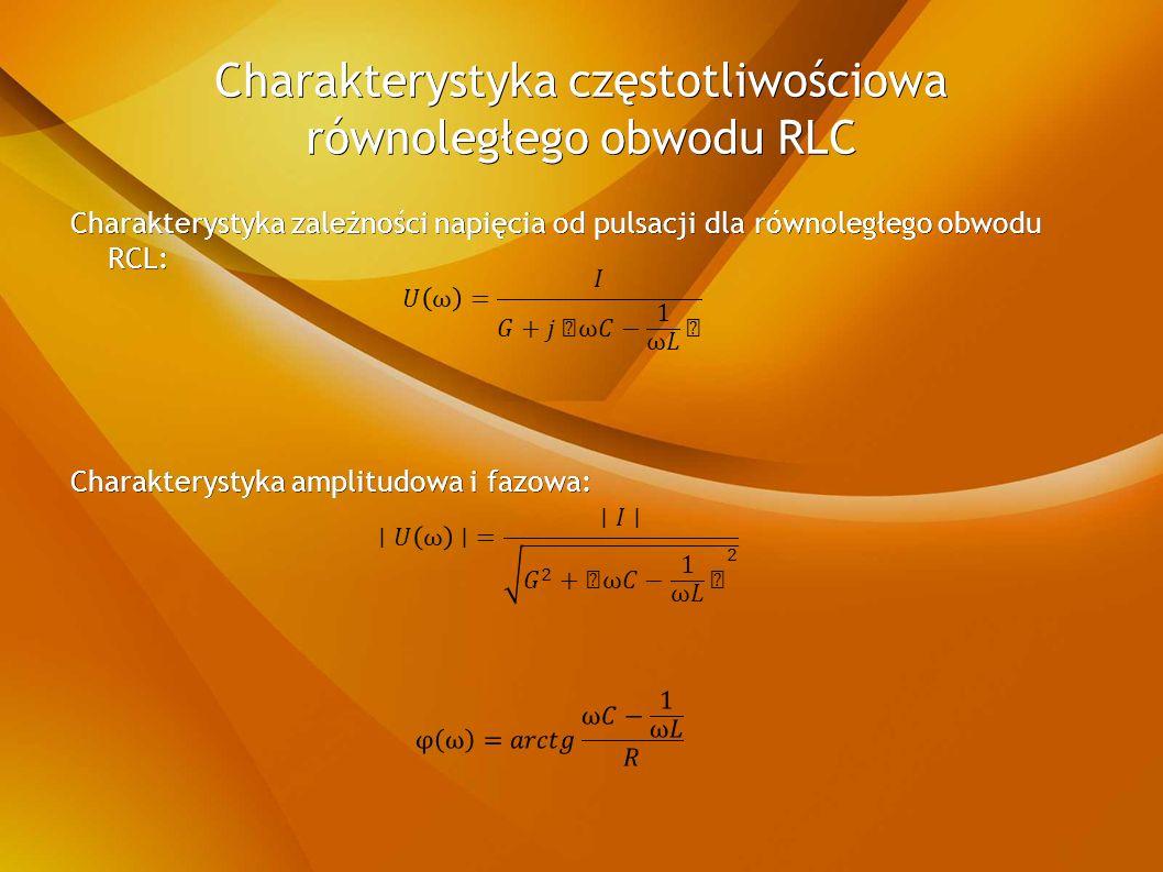 Charakterystyka częstotliwościowa równoległego obwodu RLC Charakterystyka zależności napięcia od pulsacji dla równoległego obwodu RCL: Charakterystyka amplitudowa i fazowa: