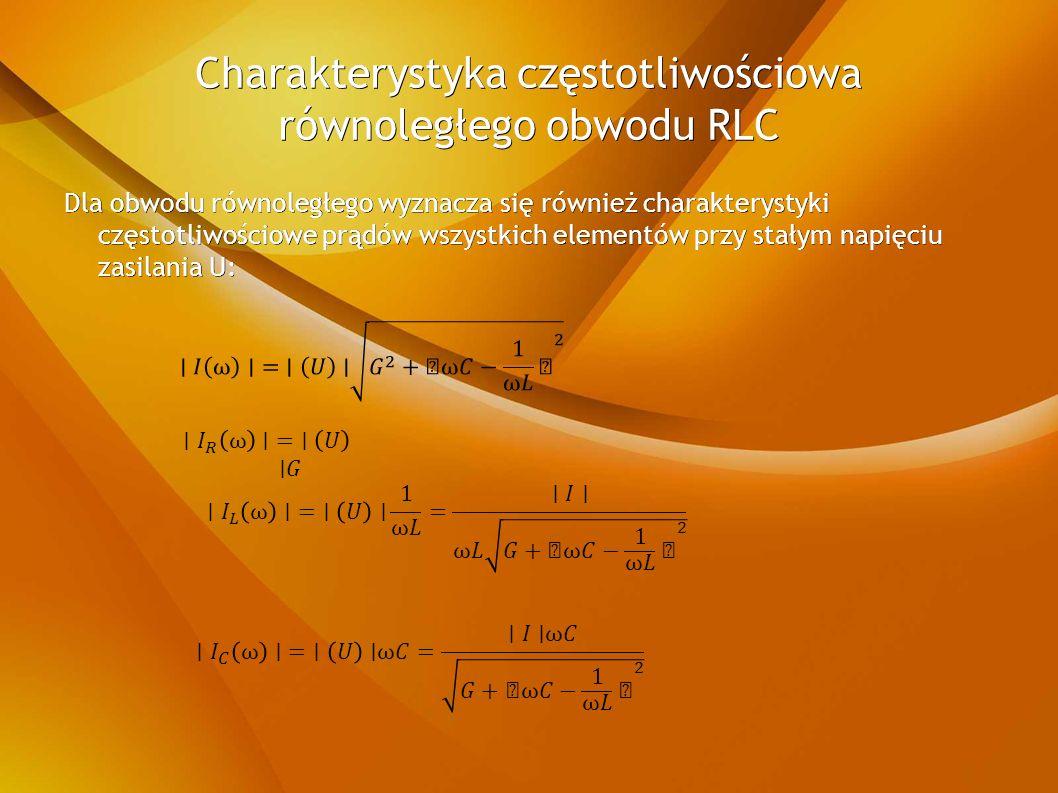Charakterystyka częstotliwościowa równoległego obwodu RLC Dla obwodu równoległego wyznacza się również charakterystyki częstotliwościowe prądów wszystkich elementów przy stałym napięciu zasilania U: