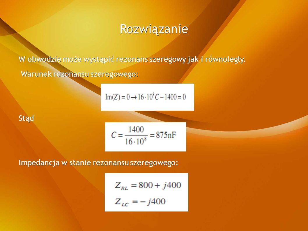 Rozwiązanie W obwodzie może wystąpić rezonans szeregowy jak i równoległy.