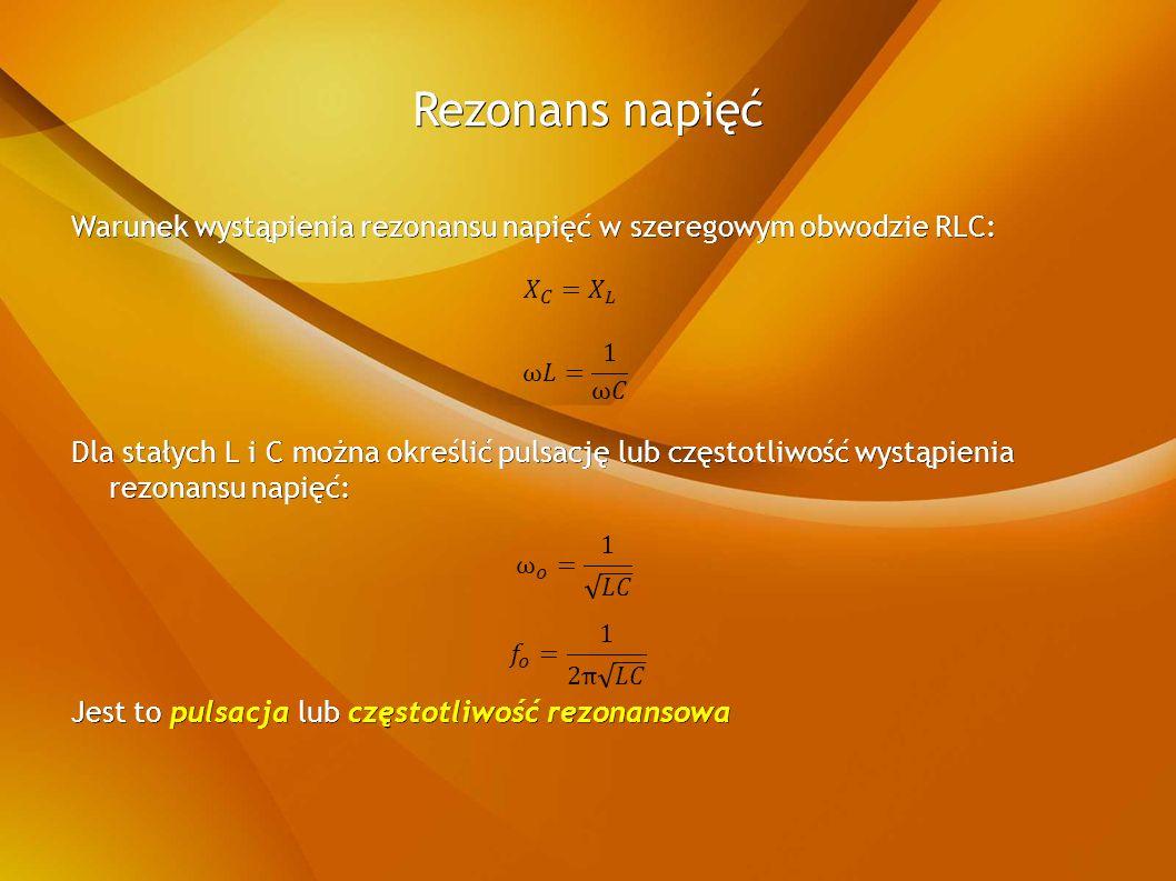 Rezonans napięć Warunek wystąpienia rezonansu napięć w szeregowym obwodzie RLC: Dla stałych L i C można określić pulsację lub częstotliwość wystąpienia rezonansu napięć: Jest to pulsacja lub częstotliwość rezonansowa