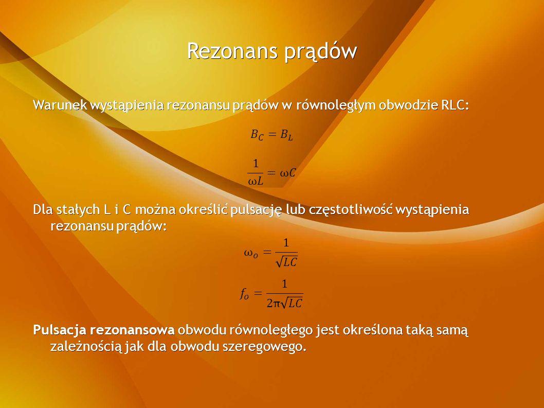Rezonans prądów Warunek wystąpienia rezonansu prądów w równoległym obwodzie RLC: Dla stałych L i C można określić pulsację lub częstotliwość wystąpienia rezonansu prądów: Pulsacja rezonansowa obwodu równoległego jest określona taką samą zależnością jak dla obwodu szeregowego.