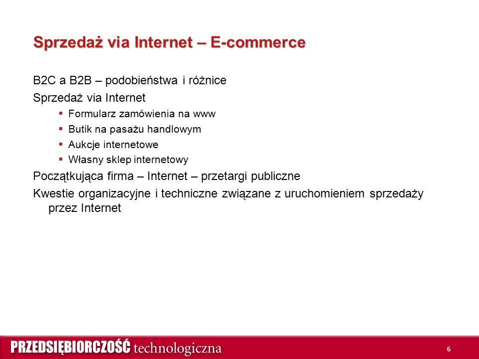 6 Sprzedaż via Internet – E-commerce B2C a B2B – podobieństwa i różnice Sprzedaż via Internet  Formularz zamówienia na www  Butik na pasażu handlowym  Aukcje internetowe  Własny sklep internetowy Początkująca firma – Internet – przetargi publiczne Kwestie organizacyjne i techniczne związane z uruchomieniem sprzedaży przez Internet