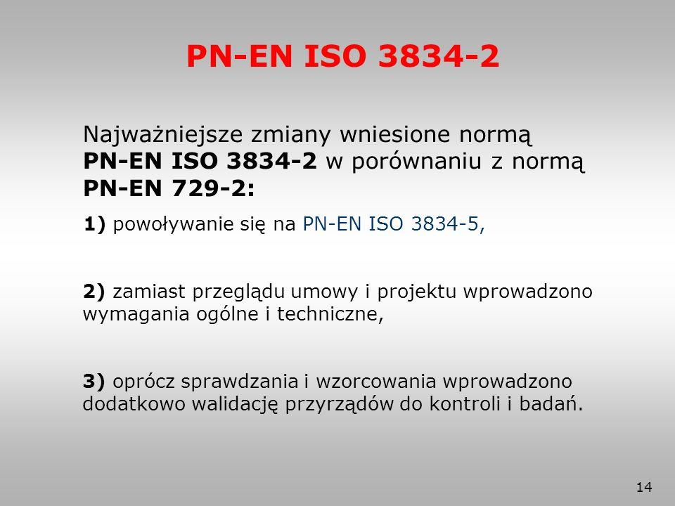 14 PN-EN ISO 3834-2 Najważniejsze zmiany wniesione normą PN-EN ISO 3834-2 w porównaniu z normą PN-EN 729-2: 1) powoływanie się na PN-EN ISO 3834-5, 2)