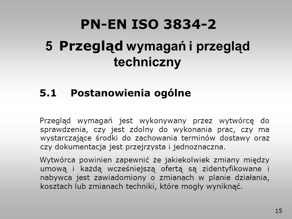 15 5 Przegląd wymagań i przegląd techniczny PN-EN ISO 3834-2 5.1 Postanowienia ogólne Przegląd wymagań jest wykonywany przez wytwórcę do sprawdzenia,