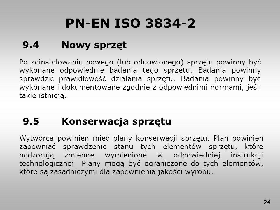 24 PN-EN ISO 3834-2 9.4 Nowy sprzęt Po zainstalowaniu nowego (lub odnowionego) sprzętu powinny być wykonane odpowiednie badania tego sprzętu. Badania