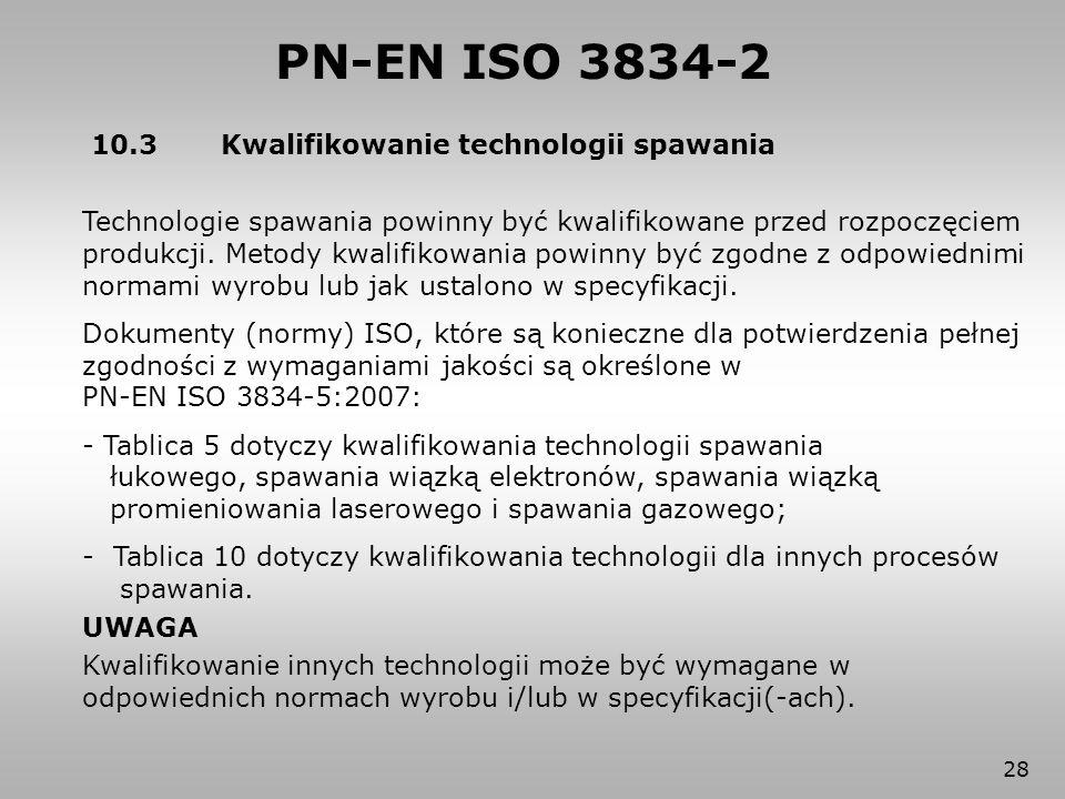 28 PN-EN ISO 3834-2 10.3 Kwalifikowanie technologii spawania Technologie spawania powinny być kwalifikowane przed rozpoczęciem produkcji. Metody kwali