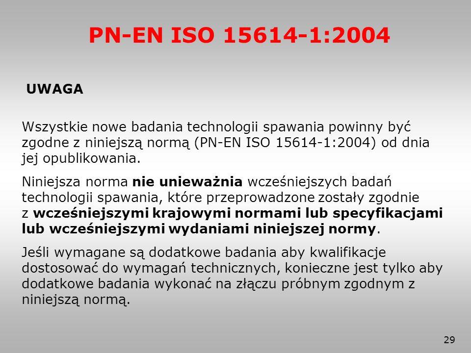 29 PN-EN ISO 15614-1:2004 UWAGA Wszystkie nowe badania technologii spawania powinny być zgodne z niniejszą normą (PN-EN ISO 15614-1:2004) od dnia jej
