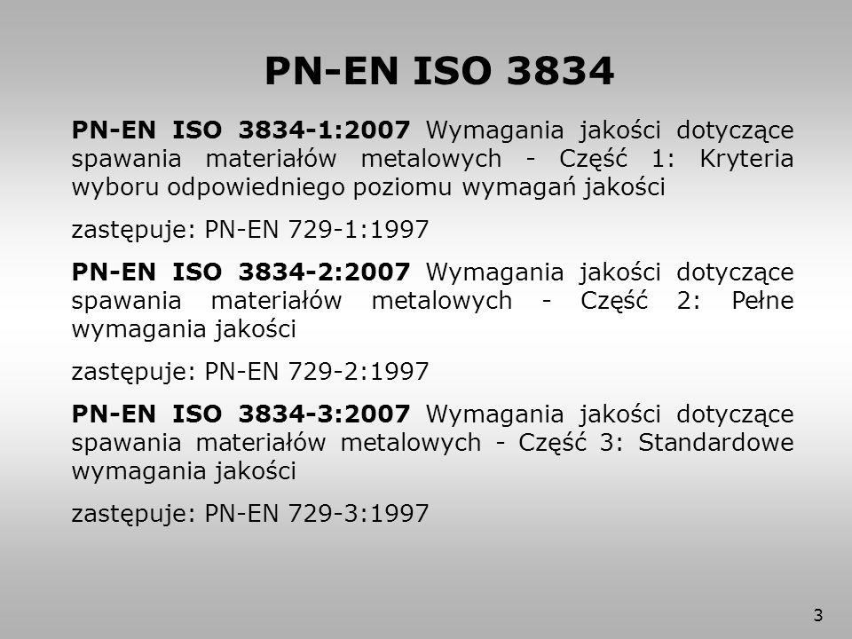 14 PN-EN ISO 3834-2 Najważniejsze zmiany wniesione normą PN-EN ISO 3834-2 w porównaniu z normą PN-EN 729-2: 1) powoływanie się na PN-EN ISO 3834-5, 2) zamiast przeglądu umowy i projektu wprowadzono wymagania ogólne i techniczne, 3) oprócz sprawdzania i wzorcowania wprowadzono dodatkowo walidację przyrządów do kontroli i badań.