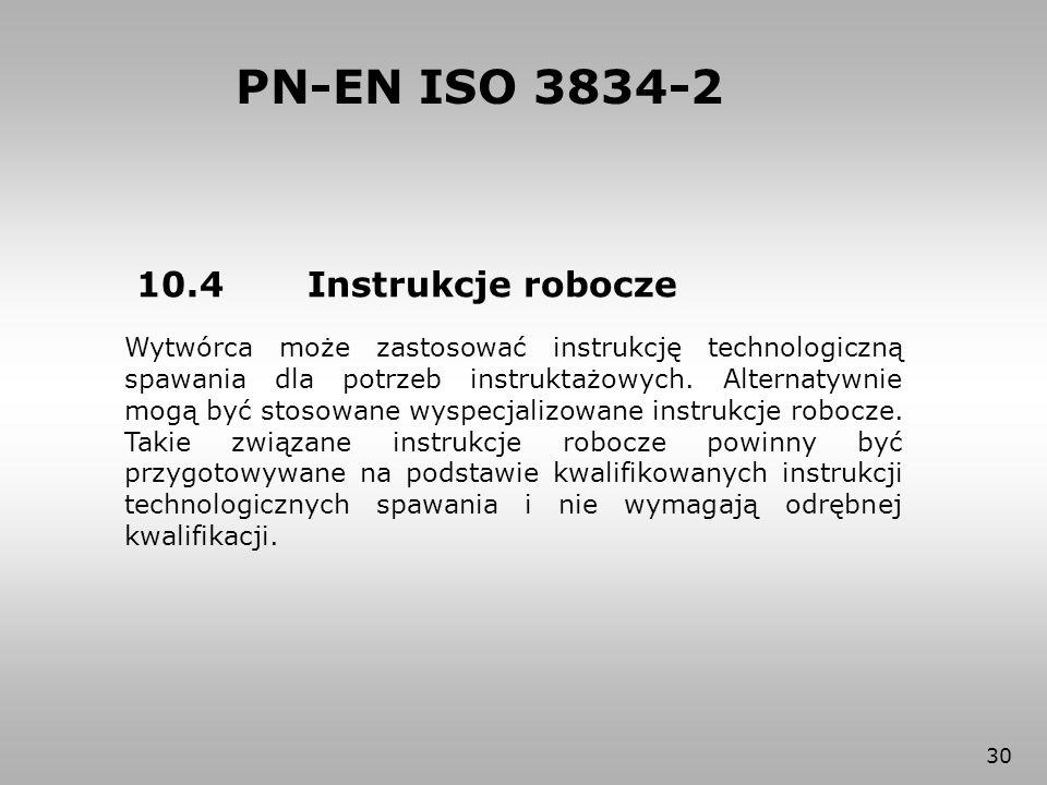 30 PN-EN ISO 3834-2 10.4 Instrukcje robocze Wytwórca może zastosować instrukcję technologiczną spawania dla potrzeb instruktażowych. Alternatywnie mog
