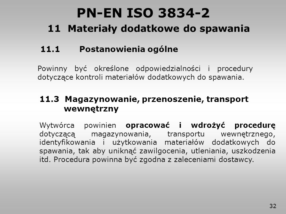 32 11.1 Postanowienia ogólne Powinny być określone odpowiedzialności i procedury dotyczące kontroli materiałów dodatkowych do spawania. PN-EN ISO 3834