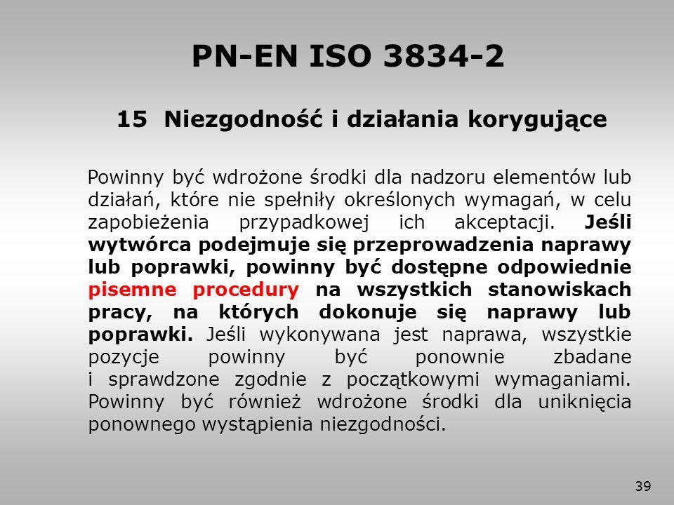 39 15 Niezgodność i działania korygujące PN-EN ISO 3834-2 Powinny być wdrożone środki dla nadzoru elementów lub działań, które nie spełniły określonyc