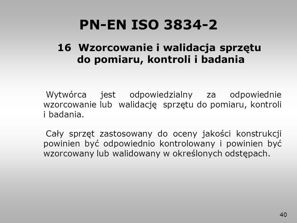 40 16 Wzorcowanie i walidacja sprzętu do pomiaru, kontroli i badania PN-EN ISO 3834-2 Wytwórca jest odpowiedzialny za odpowiednie wzorcowanie lub wali