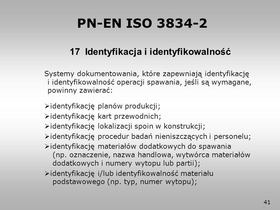 41 17 Identyfikacja i identyfikowalność PN-EN ISO 3834-2 Systemy dokumentowania, które zapewniają identyfikację i identyfikowalność operacji spawania,