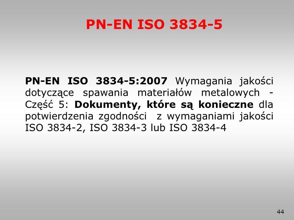 44 PN-EN ISO 3834-5 PN-EN ISO 3834-5:2007 Wymagania jakości dotyczące spawania materiałów metalowych - Część 5: Dokumenty, które są konieczne dla potw
