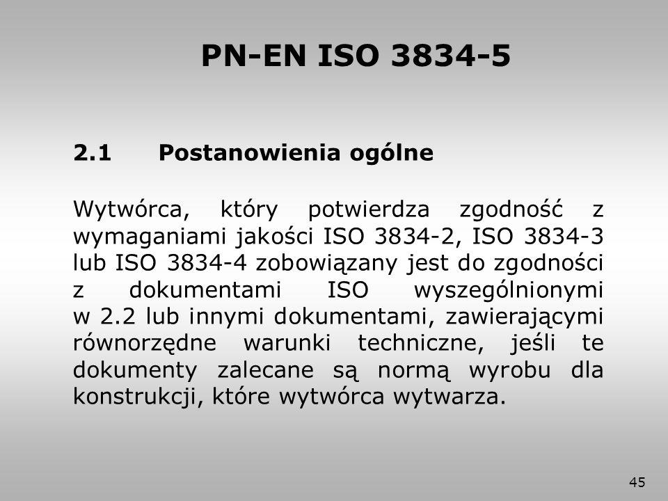 45 PN-EN ISO 3834-5 2.1 Postanowienia ogólne Wytwórca, który potwierdza zgodność z wymaganiami jakości ISO 3834-2, ISO 3834-3 lub ISO 3834-4 zobowiąza