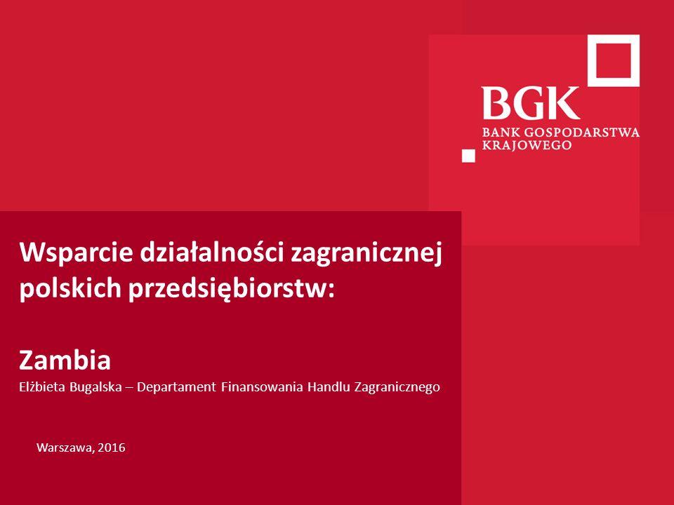 204/204/204 218/32/56 118/126/132 183/32/51 227/30/54 Wsparcie działalności zagranicznej polskich przedsiębiorstw: Zambia Elżbieta Bugalska – Departament Finansowania Handlu Zagranicznego Warszawa, 2016