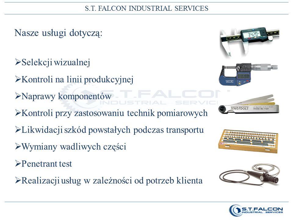 S.T. FALCON INDUSTRIAL SERVICES Nasze usługi dotyczą:  Selekcji wizualnej  Kontroli na linii produkcyjnej  Naprawy komponentów  Kontroli przy zast