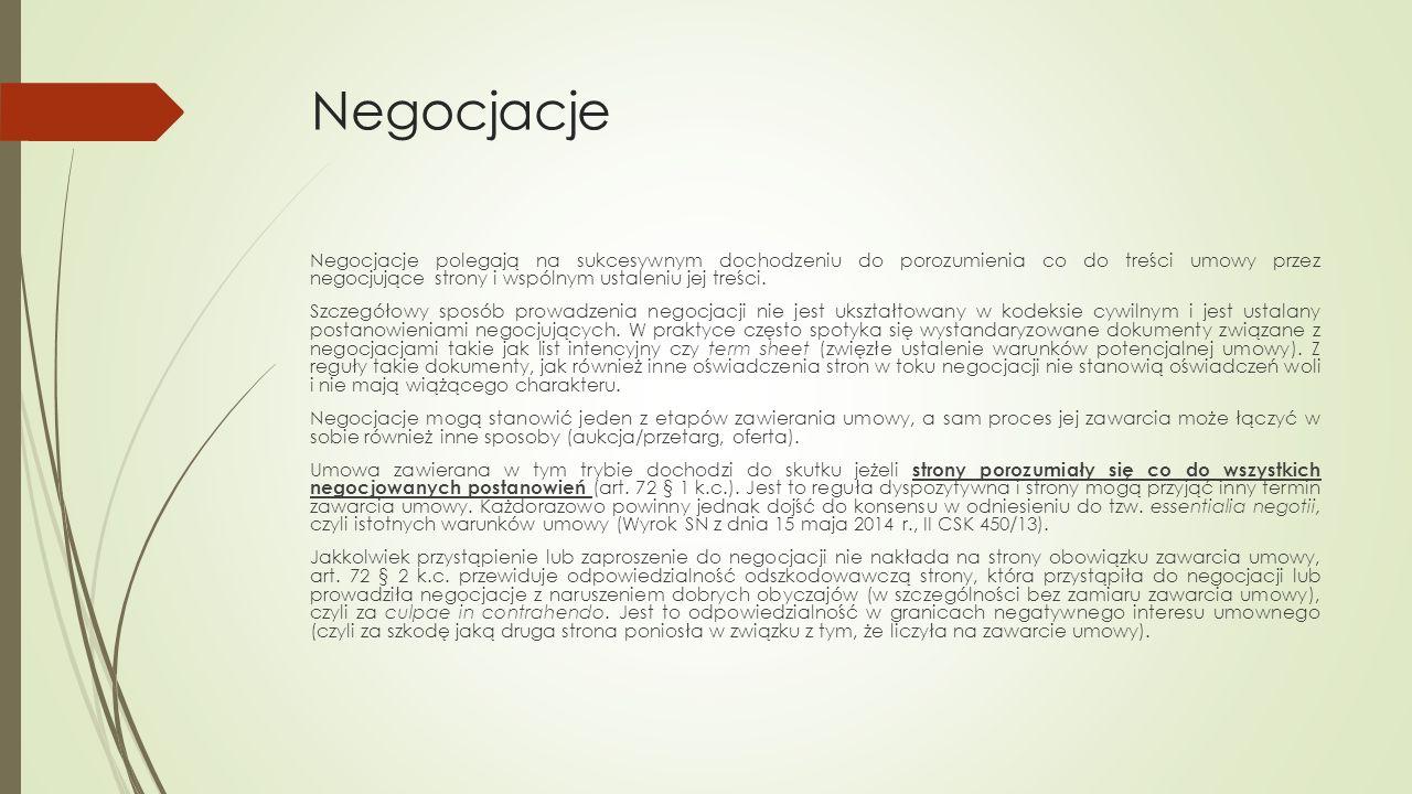 Negocjacje Negocjacje polegają na sukcesywnym dochodzeniu do porozumienia co do treści umowy przez negocjujące strony i wspólnym ustaleniu jej treści.