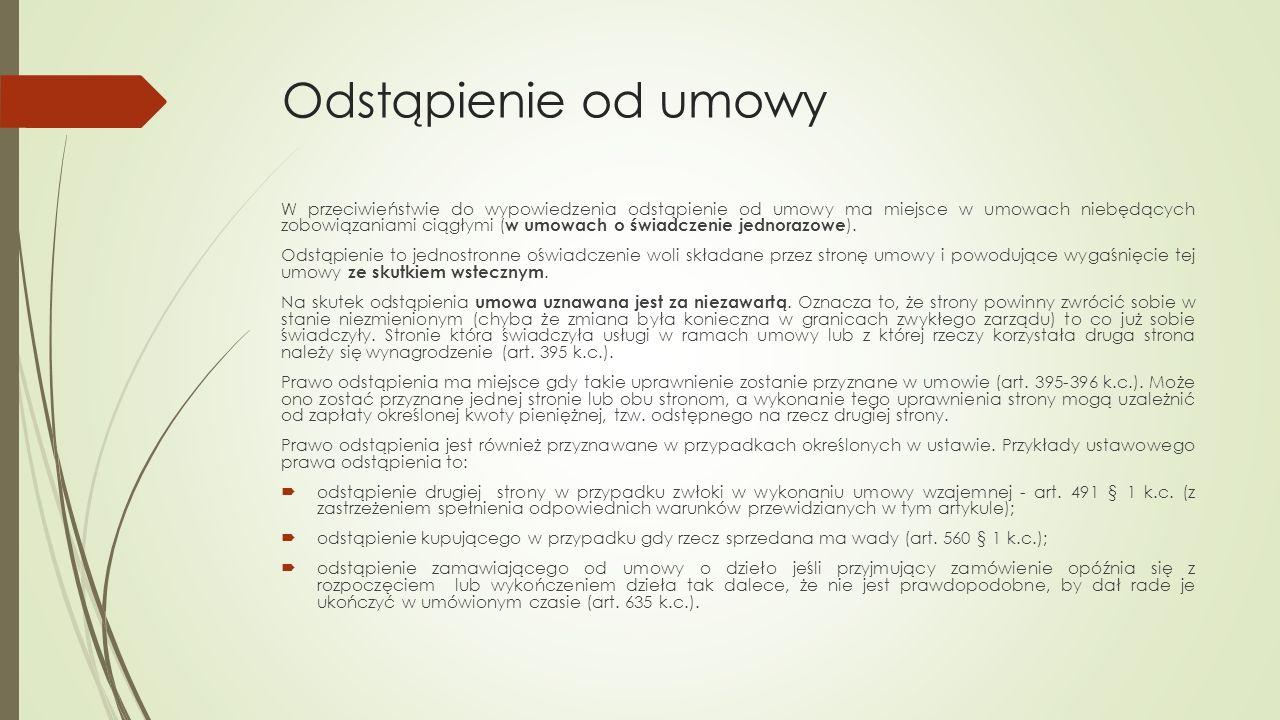 Odstąpienie od umowy W przeciwieństwie do wypowiedzenia odstąpienie od umowy ma miejsce w umowach niebędących zobowiązaniami ciągłymi ( w umowach o świadczenie jednorazowe ).