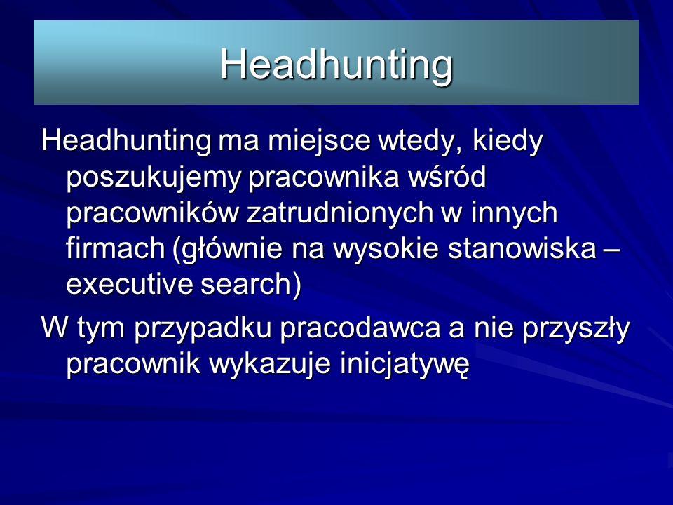 Headhunting Headhunting ma miejsce wtedy, kiedy poszukujemy pracownika wśród pracowników zatrudnionych w innych firmach (głównie na wysokie stanowiska – executive search) W tym przypadku pracodawca a nie przyszły pracownik wykazuje inicjatywę