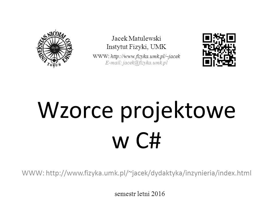 Wzorce projektowe w C# WWW: http://www.fizyka.umk.pl/~jacek/dydaktyka/inzynieria/index.html Jacek Matulewski Instytut Fizyki, UMK WWW: http://www.fizyka.umk.pl/~jacek E-mail: jacek@fizyka.umk.pl semestr letni 2016