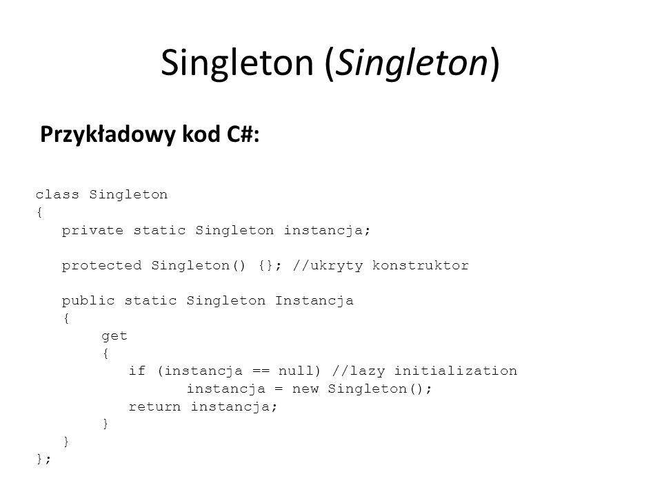 Singleton (Singleton) Przykładowy kod C#: class Singleton { private static Singleton instancja; protected Singleton() {}; //ukryty konstruktor public static Singleton Instancja { get { if (instancja == null) //lazy initialization instancja = new Singleton(); return instancja; } };