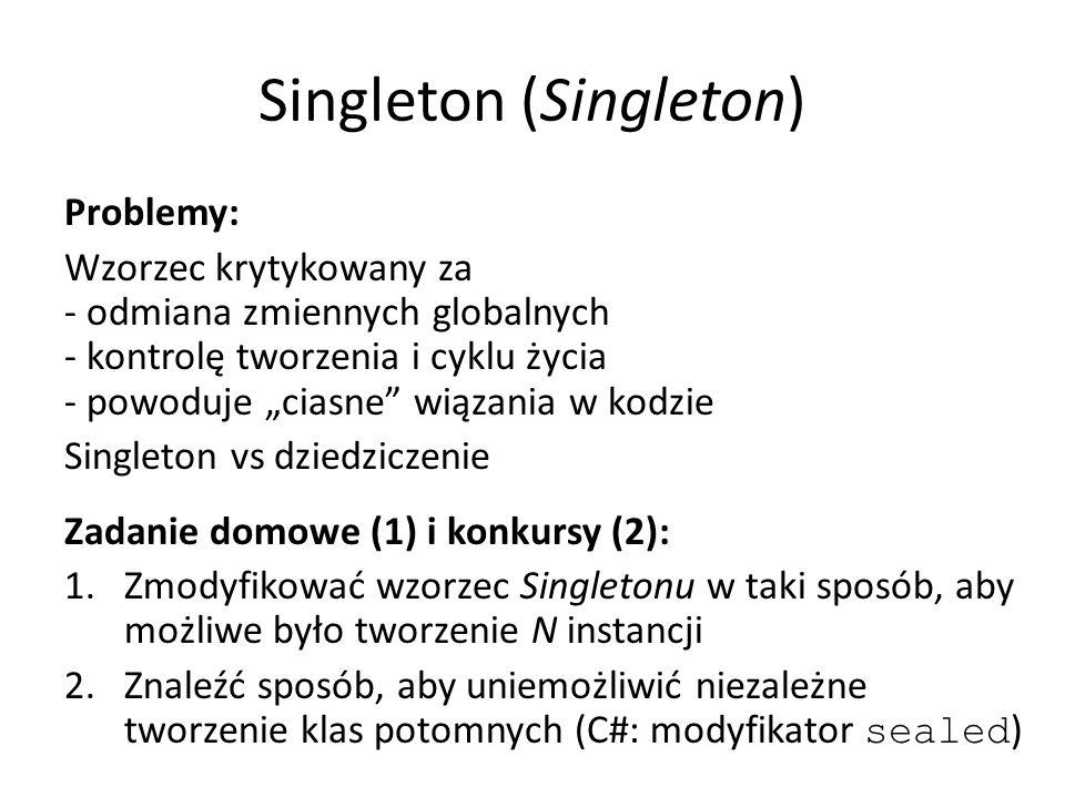 """Singleton (Singleton) Problemy: Wzorzec krytykowany za - odmiana zmiennych globalnych - kontrolę tworzenia i cyklu życia - powoduje """"ciasne wiązania w kodzie Singleton vs dziedziczenie Zadanie domowe (1) i konkursy (2): 1.Zmodyfikować wzorzec Singletonu w taki sposób, aby możliwe było tworzenie N instancji 2.Znaleźć sposób, aby uniemożliwić niezależne tworzenie klas potomnych (C#: modyfikator sealed )"""