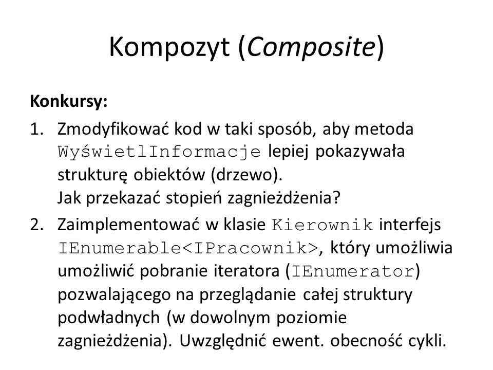Kompozyt (Composite) Konkursy: 1.Zmodyfikować kod w taki sposób, aby metoda WyświetlInformacje lepiej pokazywała strukturę obiektów (drzewo).