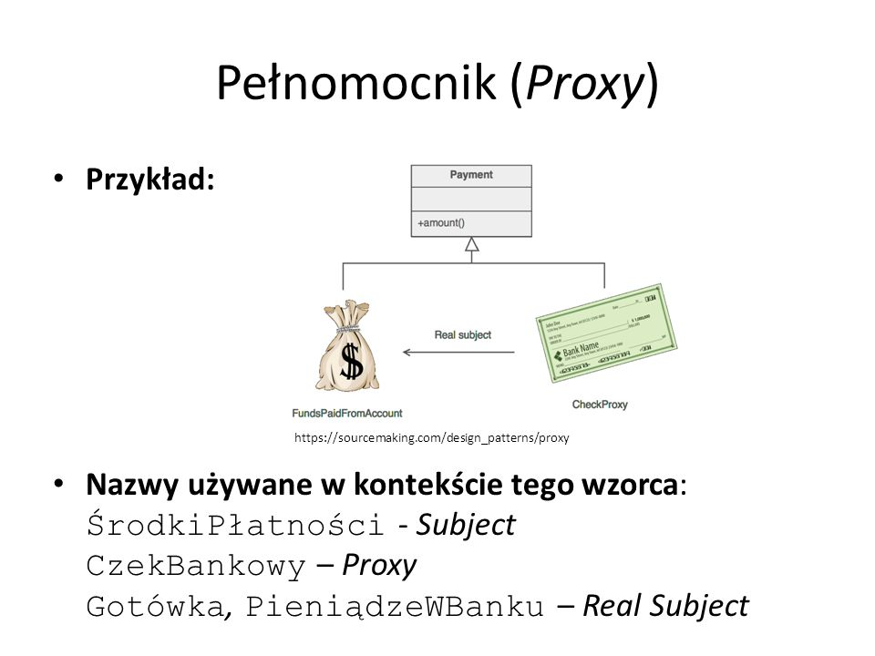 Pełnomocnik (Proxy) Przykład: Nazwy używane w kontekście tego wzorca: ŚrodkiPłatności - Subject CzekBankowy – Proxy Gotówka, PieniądzeWBanku – Real Subject https://sourcemaking.com/design_patterns/proxy