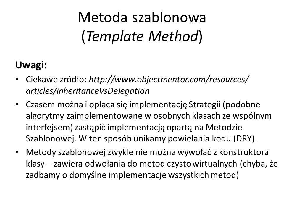 Metoda szablonowa (Template Method) Uwagi: Ciekawe źródło: http://www.objectmentor.com/resources/ articles/inheritanceVsDelegation Czasem można i opłaca się implementację Strategii (podobne algorytmy zaimplementowane w osobnych klasach ze wspólnym interfejsem) zastąpić implementacją opartą na Metodzie Szablonowej.