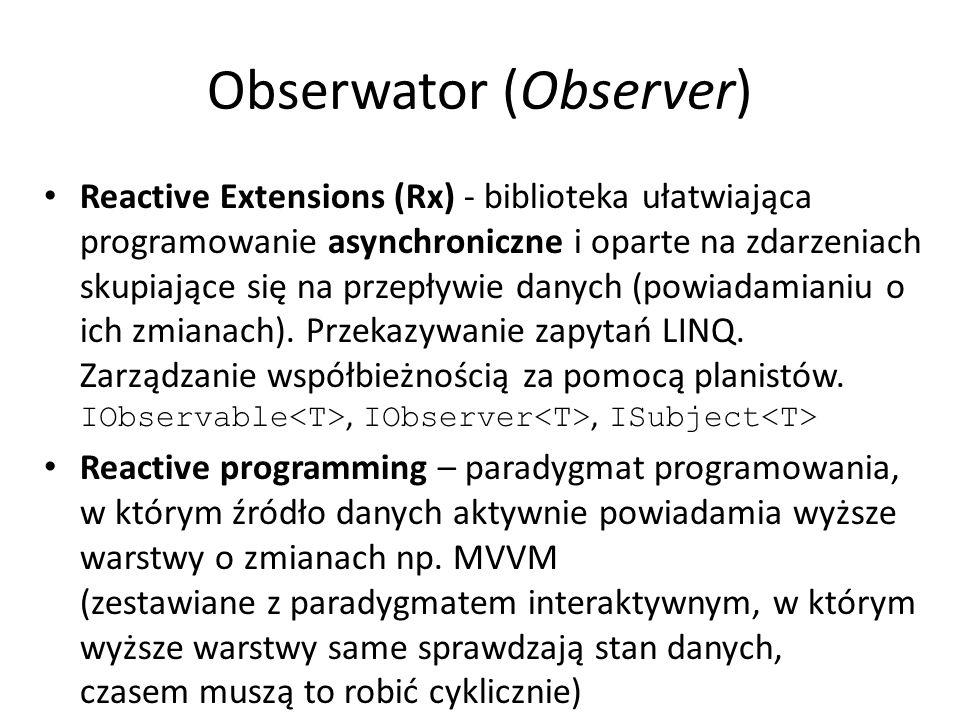 Obserwator (Observer) Reactive Extensions (Rx) - biblioteka ułatwiająca programowanie asynchroniczne i oparte na zdarzeniach skupiające się na przepływie danych (powiadamianiu o ich zmianach).