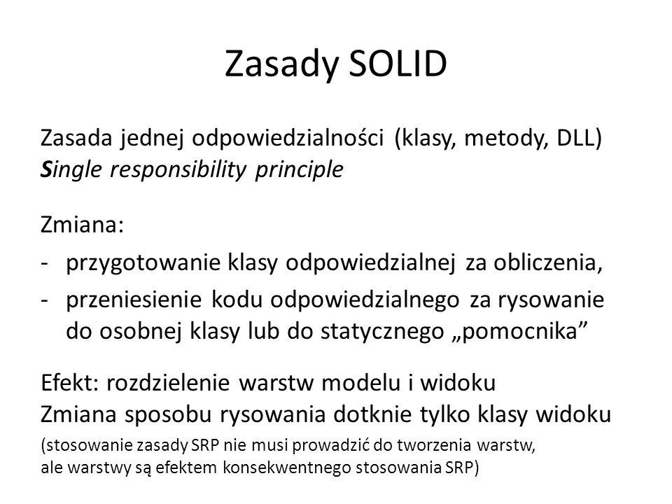 """Zasady SOLID Zasada jednej odpowiedzialności (klasy, metody, DLL) Single responsibility principle Zmiana: -przygotowanie klasy odpowiedzialnej za obliczenia, -przeniesienie kodu odpowiedzialnego za rysowanie do osobnej klasy lub do statycznego """"pomocnika Efekt: rozdzielenie warstw modelu i widoku Zmiana sposobu rysowania dotknie tylko klasy widoku (stosowanie zasady SRP nie musi prowadzić do tworzenia warstw, ale warstwy są efektem konsekwentnego stosowania SRP)"""
