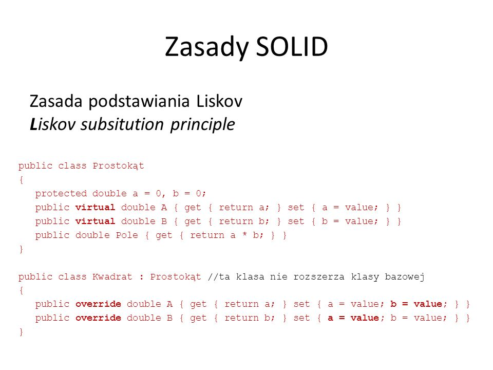 Zasady SOLID Zasada podstawiania Liskov Liskov subsitution principle public class Prostokąt { protected double a = 0, b = 0; public virtual double A { get { return a; } set { a = value; } } public virtual double B { get { return b; } set { b = value; } } public double Pole { get { return a * b; } } } public class Kwadrat : Prostokąt //ta klasa nie rozszerza klasy bazowej { public override double A { get { return a; } set { a = value; b = value; } } public override double B { get { return b; } set { a = value; b = value; } } }