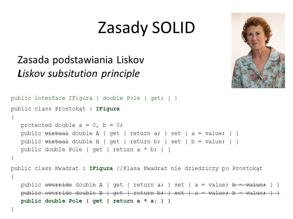 Zasady SOLID Zasada podstawiania Liskov Liskov subsitution principle public interface IFigura { double Pole { get; } } public class Prostokąt : IFigura { protected double a = 0, b = 0; public virtual double A { get { return a; } set { a = value; } } public virtual double B { get { return b; } set { b = value; } } public double Pole { get { return a * b; } } } public class Kwadrat : IFigura //Klasa Kwadrat nie dziedziczy po Prostokąt { public override double A { get { return a; } set { a = value; b = value; } } public override double B { get { return b; } set { a = value; b = value; } } public double Pole { get { return a * a; } } }