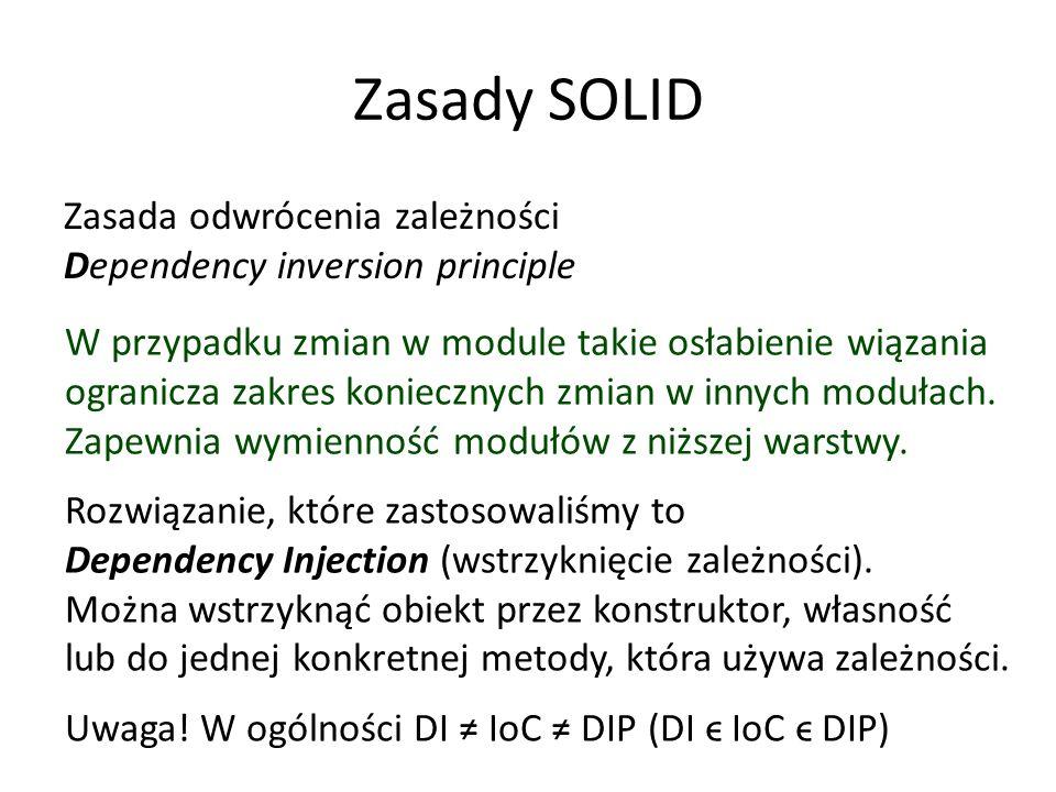 Zasady SOLID Zasada odwrócenia zależności Dependency inversion principle W przypadku zmian w module takie osłabienie wiązania ogranicza zakres koniecznych zmian w innych modułach.