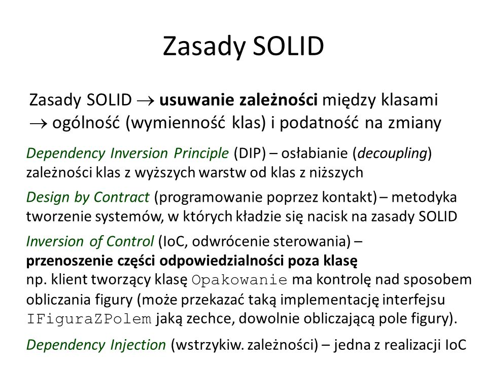 Zasady SOLID Zasady SOLID  usuwanie zależności między klasami  ogólność (wymienność klas) i podatność na zmiany Dependency Inversion Principle (DIP) – osłabianie (decoupling) zależności klas z wyższych warstw od klas z niższych Design by Contract (programowanie poprzez kontakt) – metodyka tworzenie systemów, w których kładzie się nacisk na zasady SOLID Inversion of Control (IoC, odwrócenie sterowania) – przenoszenie części odpowiedzialności poza klasę np.