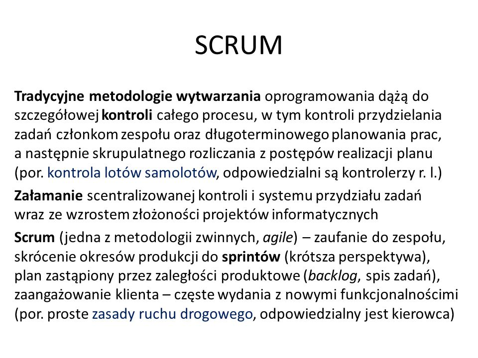SCRUM Tradycyjne metodologie wytwarzania oprogramowania dążą do szczegółowej kontroli całego procesu, w tym kontroli przydzielania zadań członkom zespołu oraz długoterminowego planowania prac, a następnie skrupulatnego rozliczania z postępów realizacji planu (por.