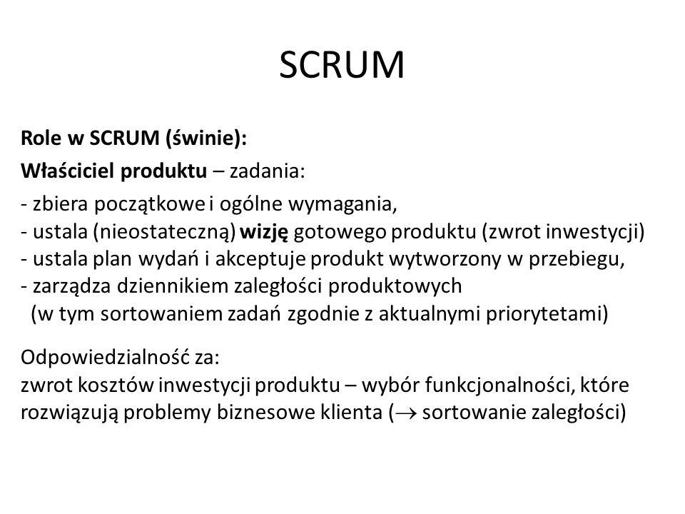 SCRUM Role w SCRUM (świnie): Właściciel produktu – zadania: - zbiera początkowe i ogólne wymagania, - ustala (nieostateczną) wizję gotowego produktu (zwrot inwestycji) - ustala plan wydań i akceptuje produkt wytworzony w przebiegu, - zarządza dziennikiem zaległości produktowych (w tym sortowaniem zadań zgodnie z aktualnymi priorytetami) Odpowiedzialność za: zwrot kosztów inwestycji produktu – wybór funkcjonalności, które rozwiązują problemy biznesowe klienta (  sortowanie zaległości)