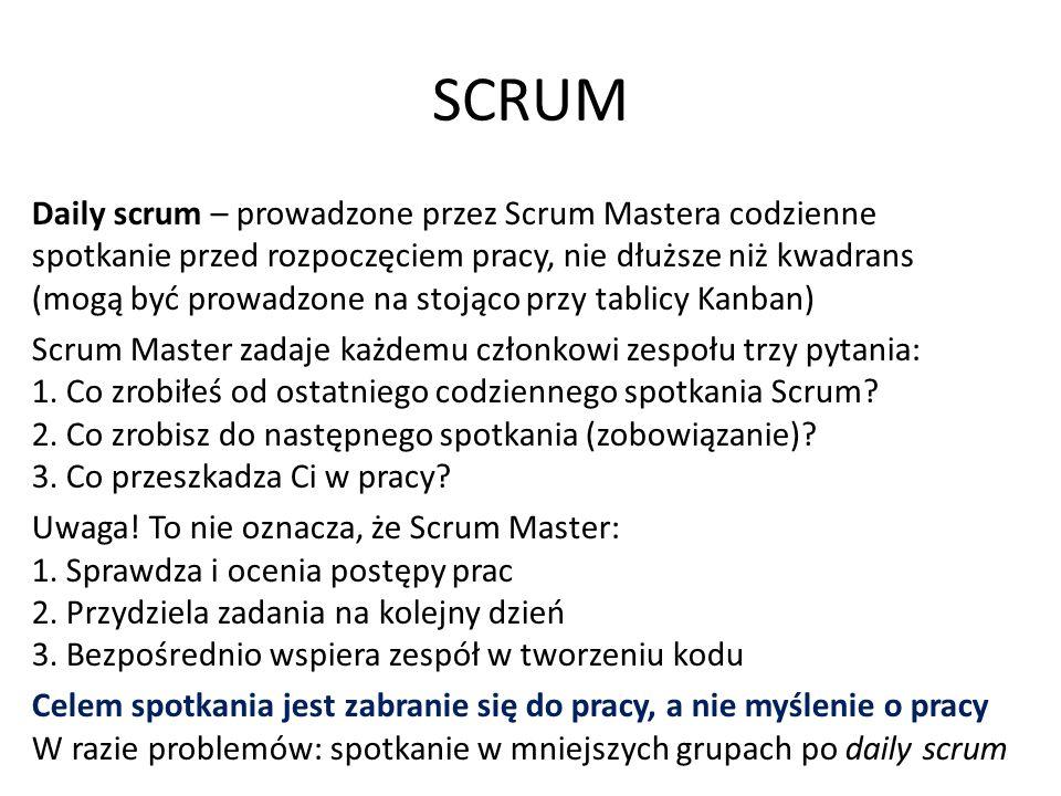 SCRUM Daily scrum – prowadzone przez Scrum Mastera codzienne spotkanie przed rozpoczęciem pracy, nie dłuższe niż kwadrans (mogą być prowadzone na stojąco przy tablicy Kanban) Scrum Master zadaje każdemu członkowi zespołu trzy pytania: 1.