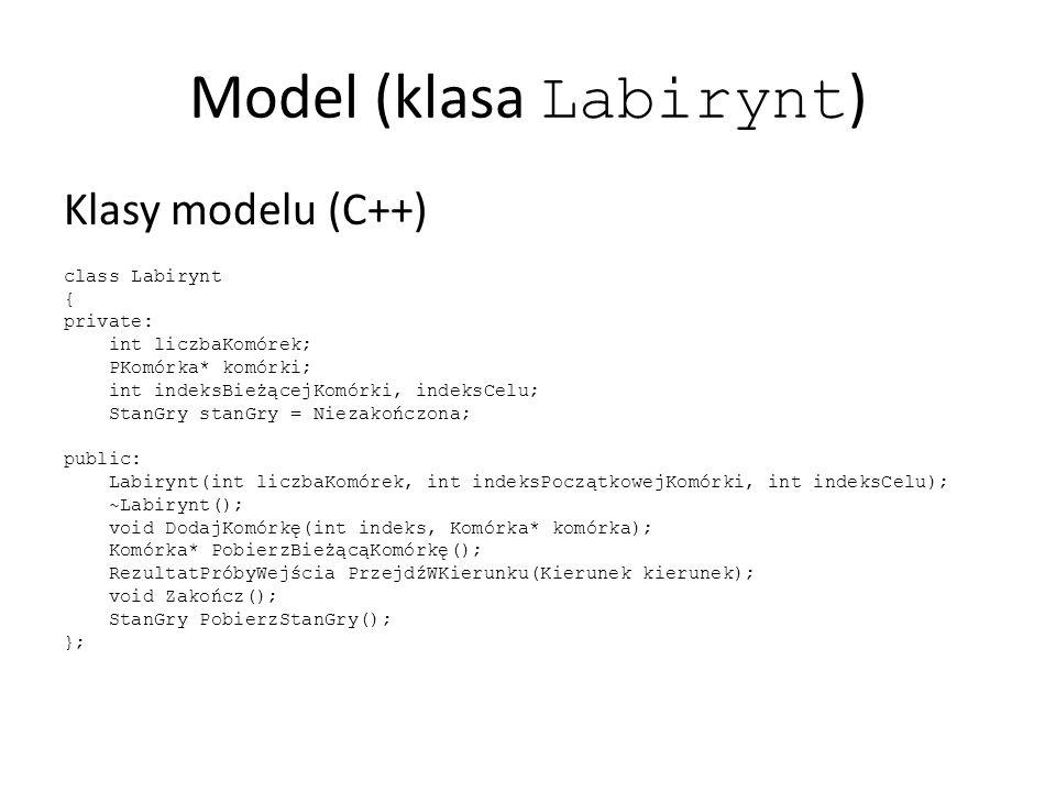 Model (klasa Labirynt ) Klasy modelu (C++) class Labirynt { private: int liczbaKomórek; PKomórka* komórki; int indeksBieżącejKomórki, indeksCelu; StanGry stanGry = Niezakończona; public: Labirynt(int liczbaKomórek, int indeksPoczątkowejKomórki, int indeksCelu); ~Labirynt(); void DodajKomórkę(int indeks, Komórka* komórka); Komórka* PobierzBieżącąKomórkę(); RezultatPróbyWejścia PrzejdźWKierunku(Kierunek kierunek); void Zakończ(); StanGry PobierzStanGry(); };