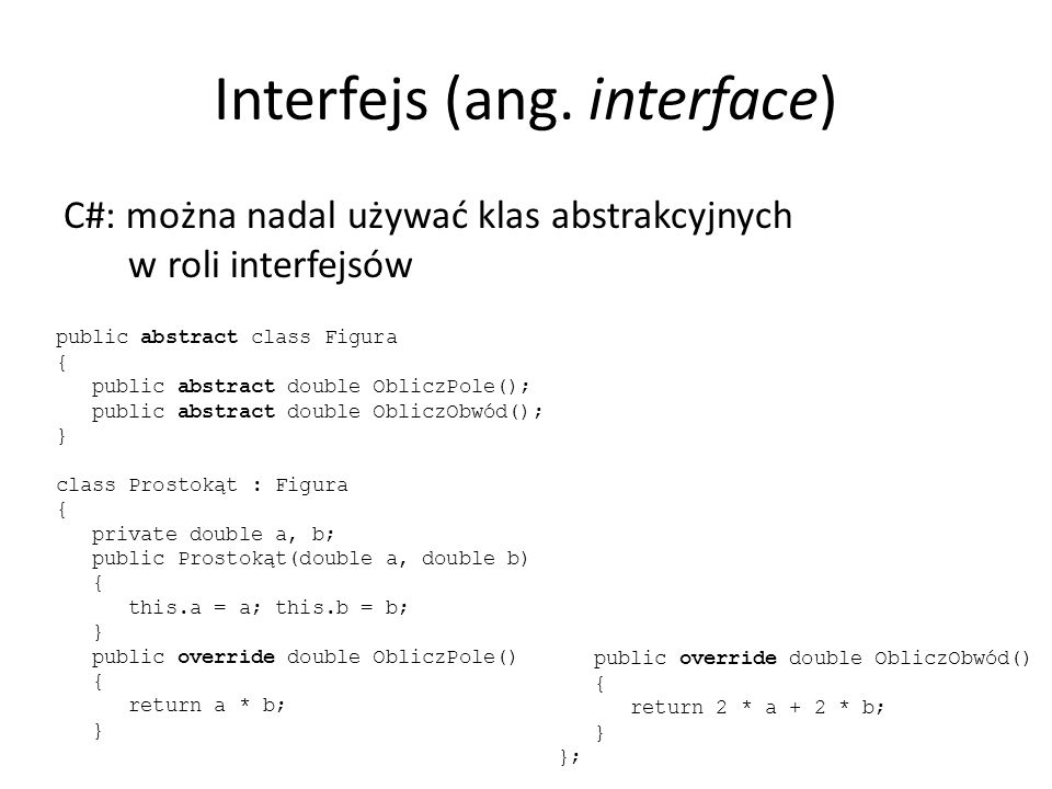Interfejs (ang. interface) C#: można nadal używać klas abstrakcyjnych w roli interfejsów public abstract class Figura { public abstract double ObliczP