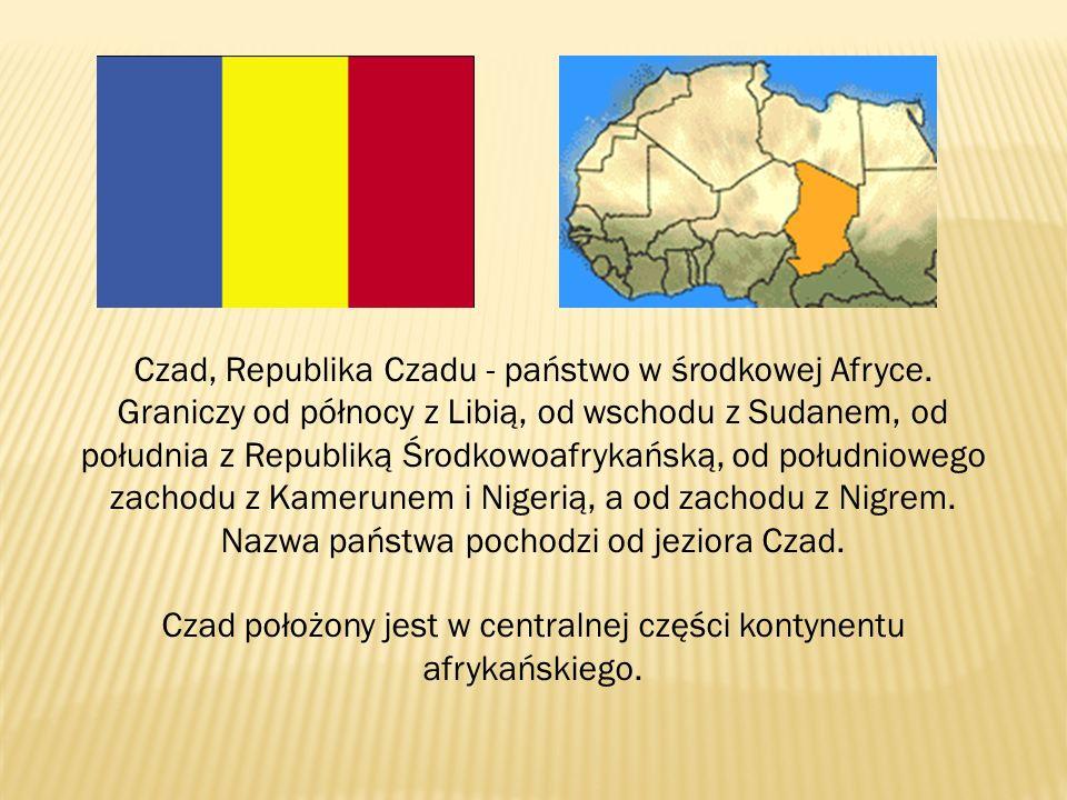 Czad, Republika Czadu - państwo w środkowej Afryce. Graniczy od północy z Libią, od wschodu z Sudanem, od południa z Republiką Środkowoafrykańską, od