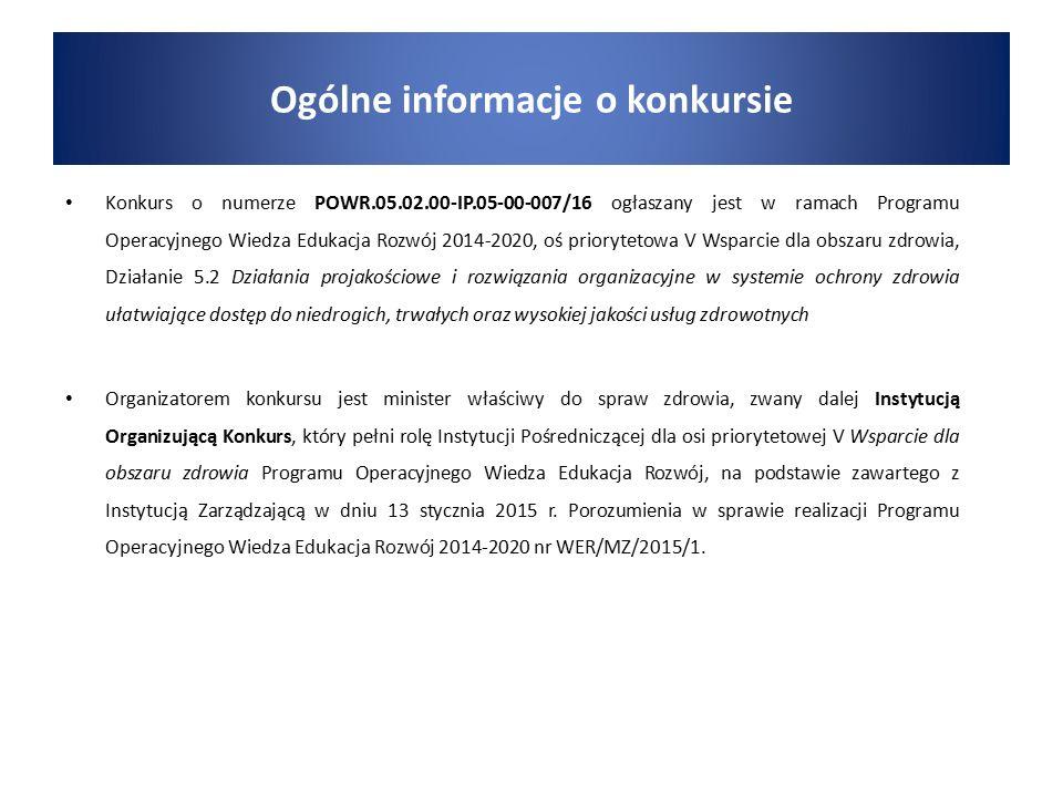 Konkurs o numerze POWR.05.02.00-IP.05-00-007/16 ogłaszany jest w ramach Programu Operacyjnego Wiedza Edukacja Rozwój 2014-2020, oś priorytetowa V Wsparcie dla obszaru zdrowia, Działanie 5.2 Działania projakościowe i rozwiązania organizacyjne w systemie ochrony zdrowia ułatwiające dostęp do niedrogich, trwałych oraz wysokiej jakości usług zdrowotnych Organizatorem konkursu jest minister właściwy do spraw zdrowia, zwany dalej Instytucją Organizującą Konkurs, który pełni rolę Instytucji Pośredniczącej dla osi priorytetowej V Wsparcie dla obszaru zdrowia Programu Operacyjnego Wiedza Edukacja Rozwój, na podstawie zawartego z Instytucją Zarządzającą w dniu 13 stycznia 2015 r.