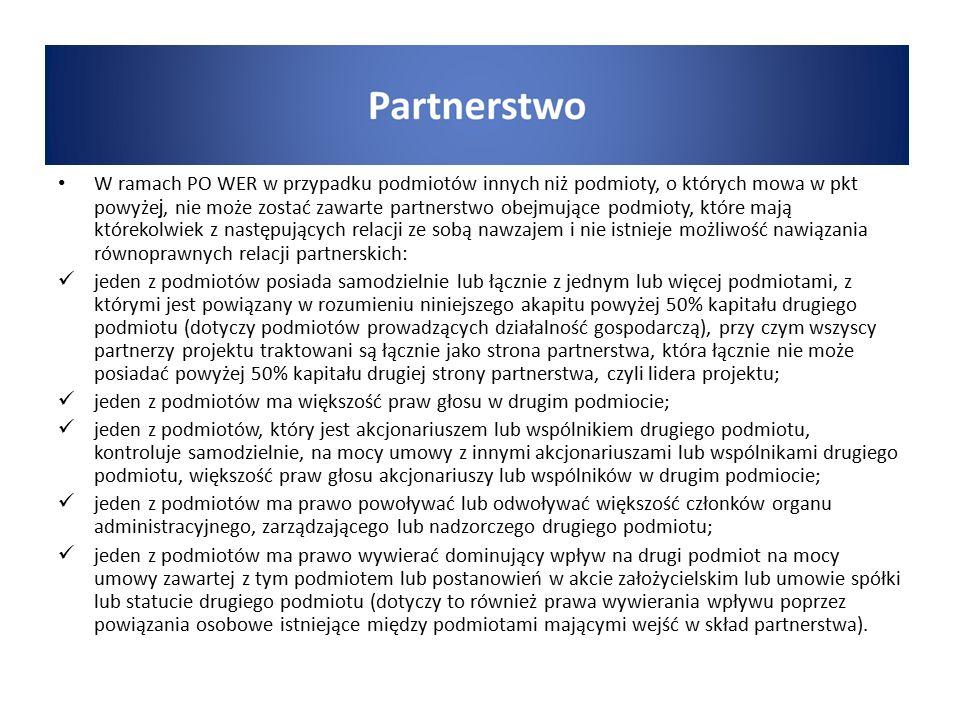 W ramach PO WER w przypadku podmiotów innych niż podmioty, o których mowa w pkt powyże j, nie może zostać zawarte partnerstwo obejmujące podmioty, które mają którekolwiek z następujących relacji ze sobą nawzajem i nie istnieje możliwość nawiązania równoprawnych relacji partnerskich: jeden z podmiotów posiada samodzielnie lub łącznie z jednym lub więcej podmiotami, z którymi jest powiązany w rozumieniu niniejszego akapitu powyżej 50% kapitału drugiego podmiotu (dotyczy podmiotów prowadzących działalność gospodarczą), przy czym wszyscy partnerzy projektu traktowani są łącznie jako strona partnerstwa, która łącznie nie może posiadać powyżej 50% kapitału drugiej strony partnerstwa, czyli lidera projektu; jeden z podmiotów ma większość praw głosu w drugim podmiocie; jeden z podmiotów, który jest akcjonariuszem lub wspólnikiem drugiego podmiotu, kontroluje samodzielnie, na mocy umowy z innymi akcjonariuszami lub wspólnikami drugiego podmiotu, większość praw głosu akcjonariuszy lub wspólników w drugim podmiocie; jeden z podmiotów ma prawo powoływać lub odwoływać większość członków organu administracyjnego, zarządzającego lub nadzorczego drugiego podmiotu; jeden z podmiotów ma prawo wywierać dominujący wpływ na drugi podmiot na mocy umowy zawartej z tym podmiotem lub postanowień w akcie założycielskim lub umowie spółki lub statucie drugiego podmiotu (dotyczy to również prawa wywierania wpływu poprzez powiązania osobowe istniejące między podmiotami mającymi wejść w skład partnerstwa).