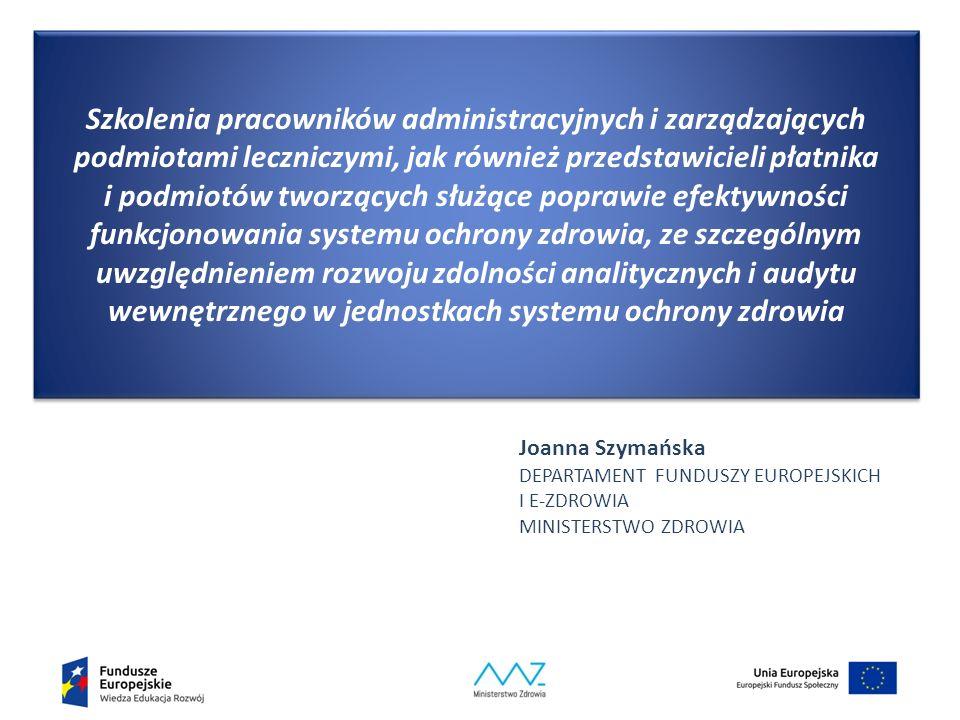Szkolenia pracowników administracyjnych i zarządzających podmiotami leczniczymi, jak również przedstawicieli płatnika i podmiotów tworzących służące poprawie efektywności funkcjonowania systemu ochrony zdrowia, ze szczególnym uwzględnieniem rozwoju zdolności analitycznych i audytu wewnętrznego w jednostkach systemu ochrony zdrowia Joanna Szymańska DEPARTAMENT FUNDUSZY EUROPEJSKICH I E-ZDROWIA MINISTERSTWO ZDROWIA