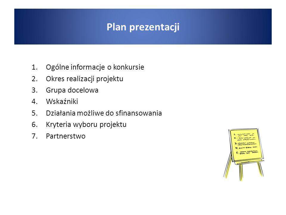 1.Ogólne informacje o konkursie 2.Okres realizacji projektu 3.Grupa docelowa 4.Wskaźniki 5.Działania możliwe do sfinansowania 6.Kryteria wyboru projektu 7.Partnerstwo Plan prezentacji