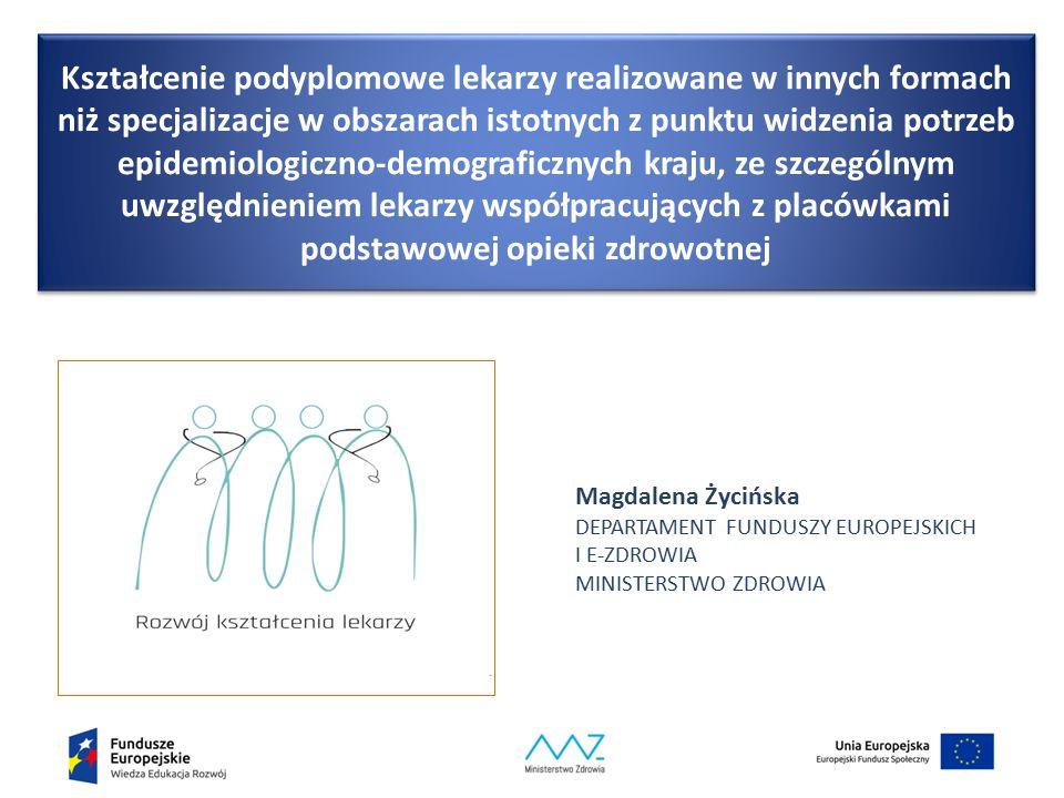 Kształcenie podyplomowe lekarzy realizowane w innych formach niż specjalizacje w obszarach istotnych z punktu widzenia potrzeb epidemiologiczno-demograficznych kraju, ze szczególnym uwzględnieniem lekarzy współpracujących z placówkami podstawowej opieki zdrowotnej Magdalena Życińska DEPARTAMENT FUNDUSZY EUROPEJSKICH I E-ZDROWIA MINISTERSTWO ZDROWIA