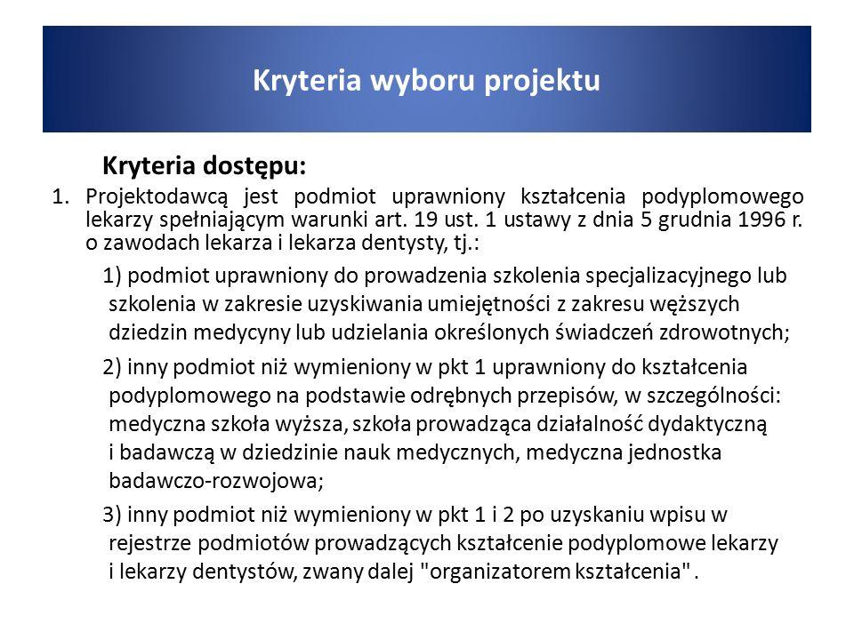 Kryteria wyboru projektu Kryteria dostępu: 1. Projektodawcą jest podmiot uprawniony kształcenia podyplomowego lekarzy spełniającym warunki art. 19 ust