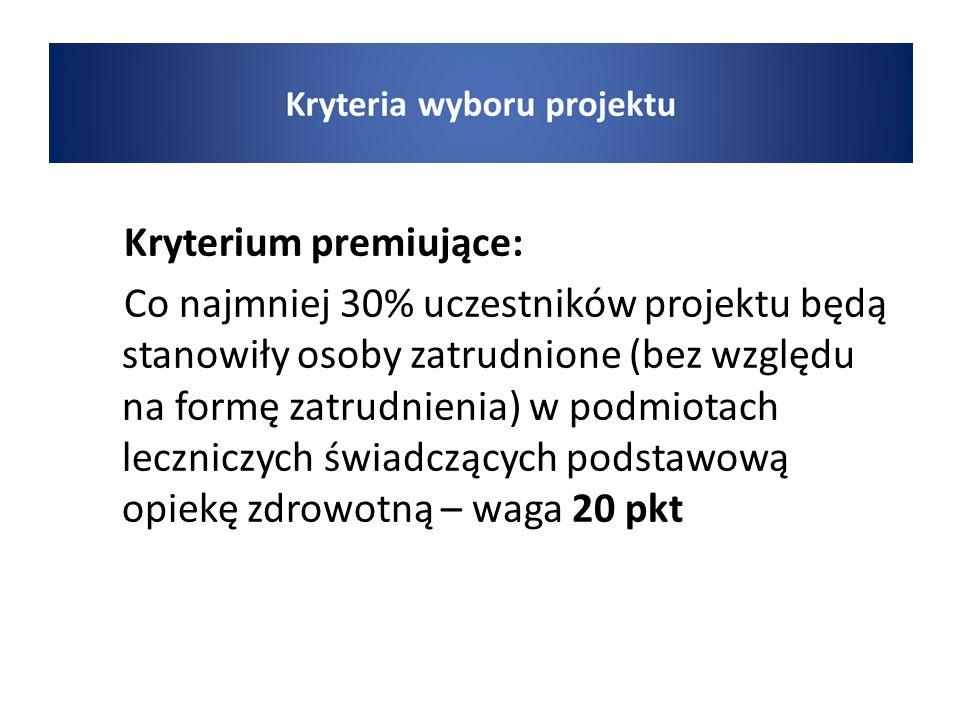 wyboru Kryterium premiujące: Co najmniej 30% uczestników projektu będą stanowiły osoby zatrudnione (bez względu na formę zatrudnienia) w podmiotach leczniczych świadczących podstawową opiekę zdrowotną – waga 20 pkt