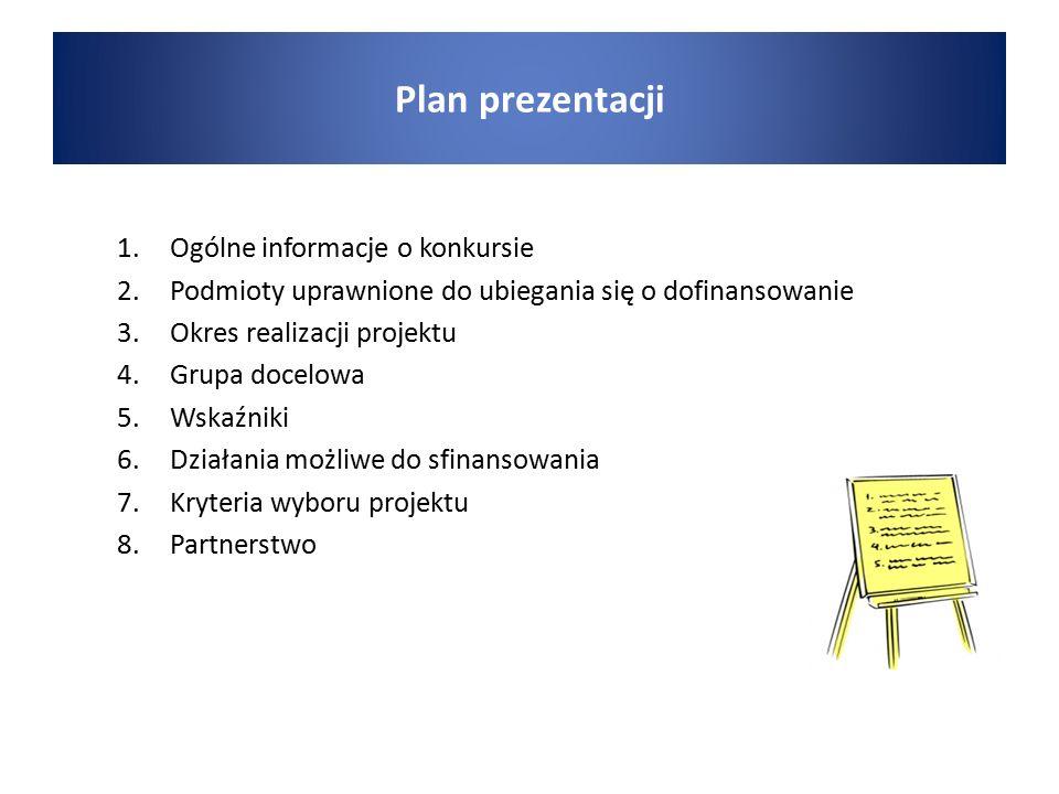 1.Ogólne informacje o konkursie 2.Podmioty uprawnione do ubiegania się o dofinansowanie 3.Okres realizacji projektu 4.Grupa docelowa 5.Wskaźniki 6.Działania możliwe do sfinansowania 7.Kryteria wyboru projektu 8.Partnerstwo Plan prezentacji